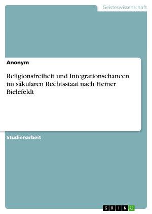 Religionsfreiheit und Integrationschancen im s  kularen Rechtsstaat nach Heiner Bielefeldt PDF