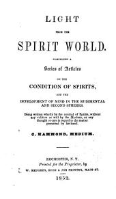 Light from the Spirit World: Comprising a Series of Articles on the Condition of Spirits, and the Development of Mind in the Rudimental and Second Spheres