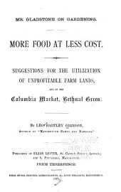 Mr. Gladstone on Gardening: More Food at Less Cost. Suggestions for the Utilization of Unprofitable Farm Lands and of the Columbia Market, Bethnal Green