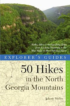 Explorer s Guide 50 Hikes in the North Georgia Mountains  Walks  Hikes   Backpacking Trips from Lookout Mountain to the Blue Ridge to the Chattooga River  Second  PDF