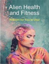Alien Health and Fitness - Wisdom for You to Use!