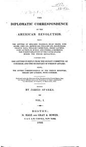 The Diplomatic Correspondence of the American Revolution: Being the Letters of Benjamin Franklin, Silas Deane, John Adams, John Jay, Arthur Lee, William Lee, Ralph Izard, Francis Dana, William Carmichael, Henry Laurens, John Laurens, M. Dumas, and Others, Concerning the Foreign Relations of the United States During the Whole Revolution : Together with the Letters in Reply from the Secret Committee of Congress, and the Secretary of Foreign Affairs : Also the Entire Correspondence of the French Ministers, Gerard and Luzerne, with Congress : Published Under the Direction of the President of the United Staes, from the Original Manuscripts in the Department of State, Conformably to a Resolution of Congress, of March 27th, 1818