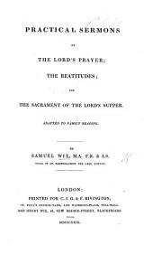Practical Sermons on the Lord's Prayer; the Beatitudes; and the Sacrament of the Lord's Supper. Adapted to family reading