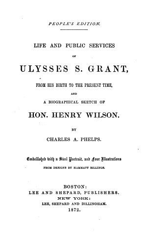 Life and Public Services of Ulysses S  Grant  from his birth to the present time  and a Biographical Sketch of Hon  Henry Wilson