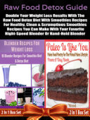 Raw Food Detox Diet: Double Your Weight Loss Results With The Raw Food Detox Diet With Smoothies Recipes