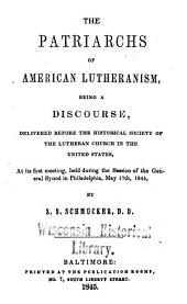 The Patriarchs of American Lutheranism: Being a Discourse, Delivered Before the Historical Society of the Lutheran Church in the United States, at Its First Meeting, Held During the Session of the General Synod in Philadelphia, May 17th, 1845