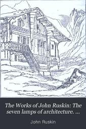 """The Works of John Ruskin: The seven lamps of architecture. Lectures on architecture and painting, delivered at Edinburgh in November, 1853. An inquiry into some of the conditions at present affecting """"The study of architecture in our schools"""""""