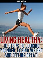Living Healthy:10 steps to looking younger, losing weight and feeling great!
