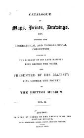 Catalogue of Maps, Prints, Drawings, Etc: Forming the Geographical and Topographical Collection Attached to the Library of His Late Majesty King George the Third, and Presented by His Majesty King George the Fourth to the British Museum, Volume 2