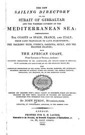 The New Sailing Directory for the Strait of Gibralter and the Western Division of the Mediterranean Sea: Comprehending the Coasts of Spain, France, and Italy, from Cape Trafalgar to Cape Spartivento, the Balearic Isles, Corsica, Sardinia, Sicily and the Maltese Islands, with the African Coast, from Tangier to Tripoli, Inclusive ... Improved, by Considerable Additions, to the Present Times