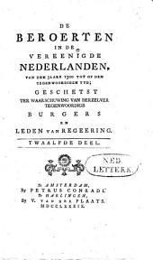 De beroerten in de Vereenigde Nederlanden, van den jaare 1300 tot op den tegenwoordigen tyd: geschetst ter waarschuwing van derzelver tegenwoordige burgers en leden van regeering. Twaalfde deel