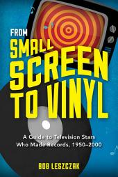 From Small Screen to Vinyl: A Guide to Television Stars Who Made Records, 1950-2000