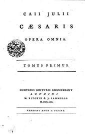 Caii Julii Caesaris Opera Omnia: Tomus Primus, Volume 1
