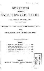Speeches Delivered by Hon. Edward Blake, the Leader of the Liberal Party: And a Synopsis of the Debate on the Home Rule Resolutions in the House of Commons