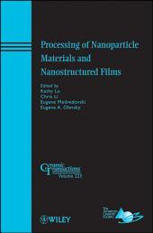Processing of Nanoparticle Materials and Nanostructured Films: Ceramic Transactions, Volume 223