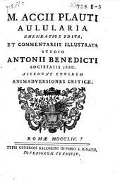M. Acc. Plauti aulularia, emendatius edita et commentariis illustrata, studio Antonii Benedicti. accedunt eiusdem animadversiones criticae