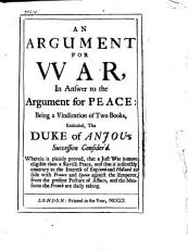An Argument for War, in Answer to The Argument for Peace: Being a Vindication of Two Books, Entituled, The Duke of Anjou's Succession Consider'd ..