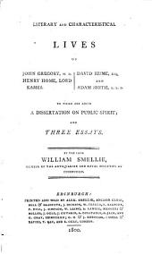 Literary and Characteristical Lives of John Gregory, M.D. Henry Home, Lord Kames. David Hume, Esq. and Adam Smith, L.L.D.: To which are Added A Dissertation on Public Spirit; and Three Essays