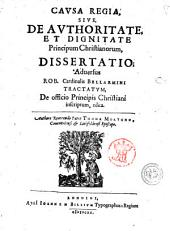 Causa regia sive, de authoritate, et dignitate principum christianorum, dissertatio, adversus Rob. cardinalis Bellarmini tractatum, De officio principis christiani inscriptum, edita. Authore reverendo patre Thoma Mortono,..