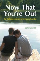 Now That You're Out: The Challenges and Joys of Living as a Gay Man: The Challenges and Joys of Living as a Gay Man