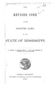 The Revised Code of the Statute Laws of the State of Mississippi: As Adopted at January Session, A.D. 1871, Part 1871