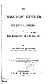 The Conspiracy Unveiled. The South Sacrificed; Or, The Horrors of Secession