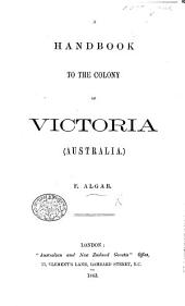 A Handbook to the Colony of Victoria, Australia. [With a map.]
