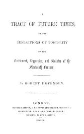 A Tract Of Future Times  Or  The Reflections Of Posterity On The Excitement  Hypocrisy  And Idolatry Of The Nineteenth Century