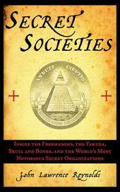 Secret Societies: Inside the Freemasons, the Yakuza, Skull and Bones, and the World's Most Notorious Secret Organizations