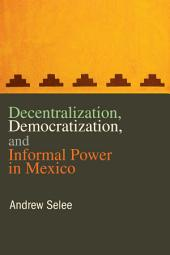 Decentralization, Democratization, and Informal Power in Mexico
