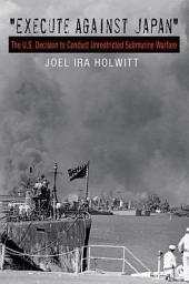 """""""Execute against Japan"""": The U.S. Decision to Conduct Unrestricted Submarine Warfare"""