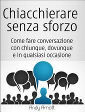 Chiacchierare Senza Sforzo: Come Fare Conversazione Con Chiunque, Dovunque E In Qualsiasi Occasione
