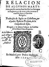 Relacion de algunos martyrios, que de nueuo han hecho los hereges en Inglaterra, y de otras cosas tocantes a nuestra santa y Catolica Religion