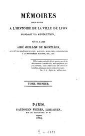 Mémoires pour servir à l'histoire de la ville de Lyon pendant la révolution: Volume1