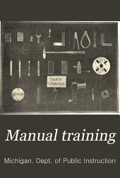 Manual training: From the sixty-fourth Annual report of the Superintendent of public instruction of the state of Michigan for the year 1900