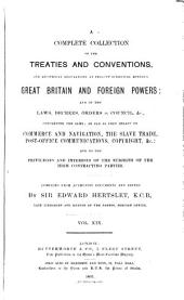 Hertslet's Commercial Treaties: A Collection of Treaties and Conventions, Between Great Britain and Foreign Powers, and of the Laws, Decrees, Orders in Council, &c., Concerning the Same, So Far as They Relate to Commerce and Navigation, Slavery, Extradition, Nationality, Copyright, Postal Matters, &c., and to the Privileges and Interests of the Subjects of the High Contracting Parties, Volume 19
