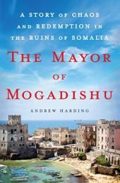 The Mayor of Mogadishu: A Story of Chaos and Redemption in the Ruins of Somalia