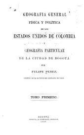 Geografia general física y política de los estados unidos de Colombia y geografia particular de la ciudad de Bogotá: Volumen 1