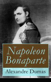 Napoleon Bonaparte (Vollständige deutsche Ausgabe): Biographie des französischen Kaisers