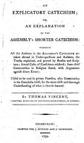 An Explicatory Catechism Or An Explanation of the Assembly's Shorter Catechism: Wherein All the Answers in the Assembly's Catechism are Taken Abroad Under Questions and Answers; the Truths Explained, and Proved by Reason and Scriptures; Several Cases of Conscience Resolved; Some Chief Controversies in Religion Stated, with Arguments Against Divers Errors: Useful to be Read in Private Families After Examination of the Catechism Itself, for the More Clear and Thorough Understanding of what is Therein Learned. By Thomas Vincent, Sometime Minister of Maudlin, Milk-street, London