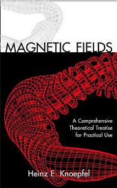 Magnetic Fields: A Comprehensive Theoretical Treatise for Practical Use