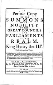 A Perfect Copy of All Summons of the Nobility to the Great Councils and Parliaments of this Realm: From the XLIX. of King Henry the III.d Until These Present Times ...