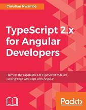 TypeScript 2.x for Angular Developers: Harness the capabilities of TypeScript to build cutting-edge web apps with Angular