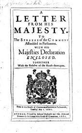 A Letter from His Majesty. To the Speaker of the Commons assembled in Parliament. With His Majesties Declaration enclosed. Together with the resolve of the House thereupon