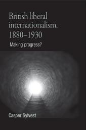 British Liberal Internationalism, 1880-1930: Making Progress?
