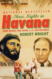 Three Nights In Havana: Pierre Trudeau, Fidel Castro, and the Cold War World