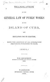 Translation of the General Law of Public Works of the Island of Cuba: And Regulations for Its Execution. With the Addition of All Subsequent Provisions Published to Date (1891.)