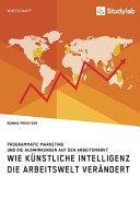 Wie K  nstliche Intelligenz die Arbeitswelt ver  ndert  Programmatic Marketing und die Auswirkungen auf den Arbeitsmarkt PDF