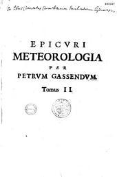 Petri Gassendi Animadversiones in decimum librum Diogenis Laertii, qui est De vita, moribus, placitisque Epicuri. Continent autem placita, quas ille treis statuit philosophiae parteis; I. Canonicam nempe, habitam Dialectacae loco : II. Physicam, ac imprimis nobilem illius partem Meteorologiam : III. Ethicam, cujus gratiâ ille excoluit caeteras