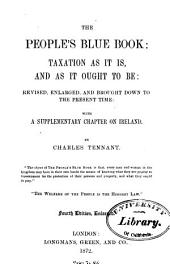 The People's Blue Book: Taxation as it Is, and as it Ought to Be: Rev., Enl., and Brought Down to the Present Time: with a Supplementary Chapter on Ireland